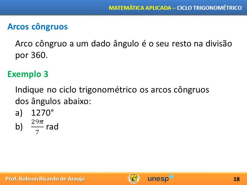 Prof. Robson Ricardo de Araujo MATEMÁTICA APLICADA – CICLO TRIGONOMÉTRICO 18 Arcos côngruos Exemplo 3 Arco côngruo a um dado ângulo é o seu resto na d