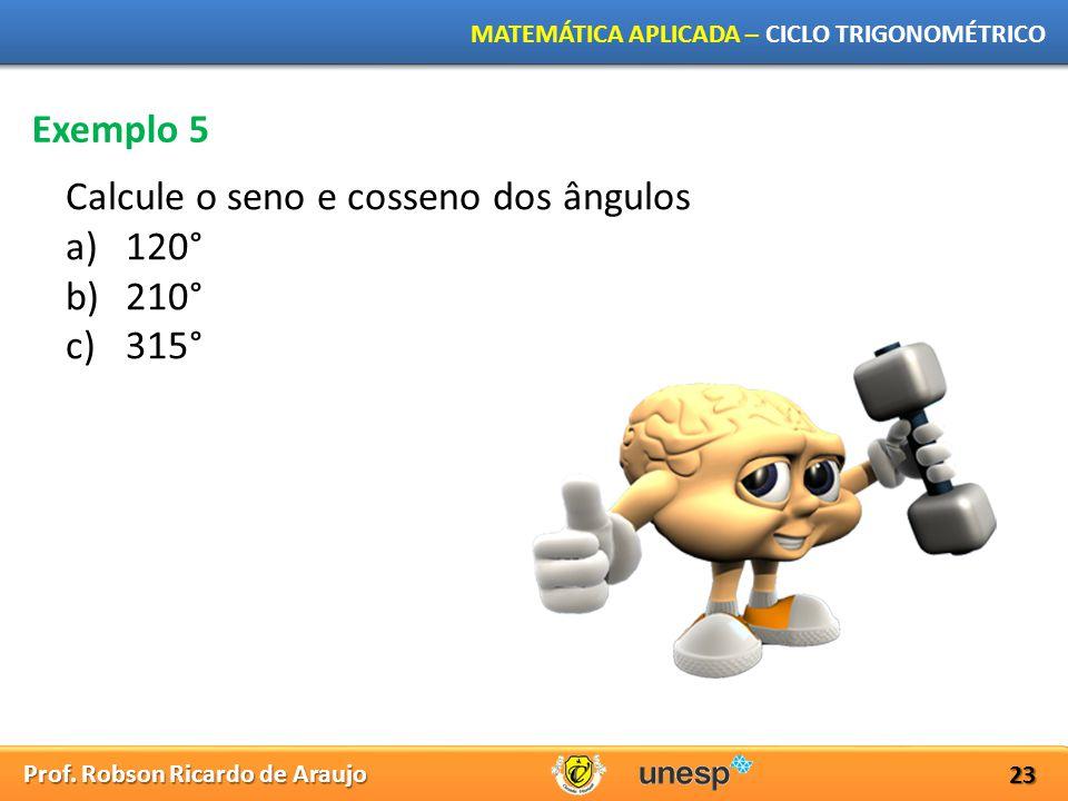 Prof. Robson Ricardo de Araujo MATEMÁTICA APLICADA – CICLO TRIGONOMÉTRICO 23 Exemplo 5 Calcule o seno e cosseno dos ângulos a)120° b)210° c)315°