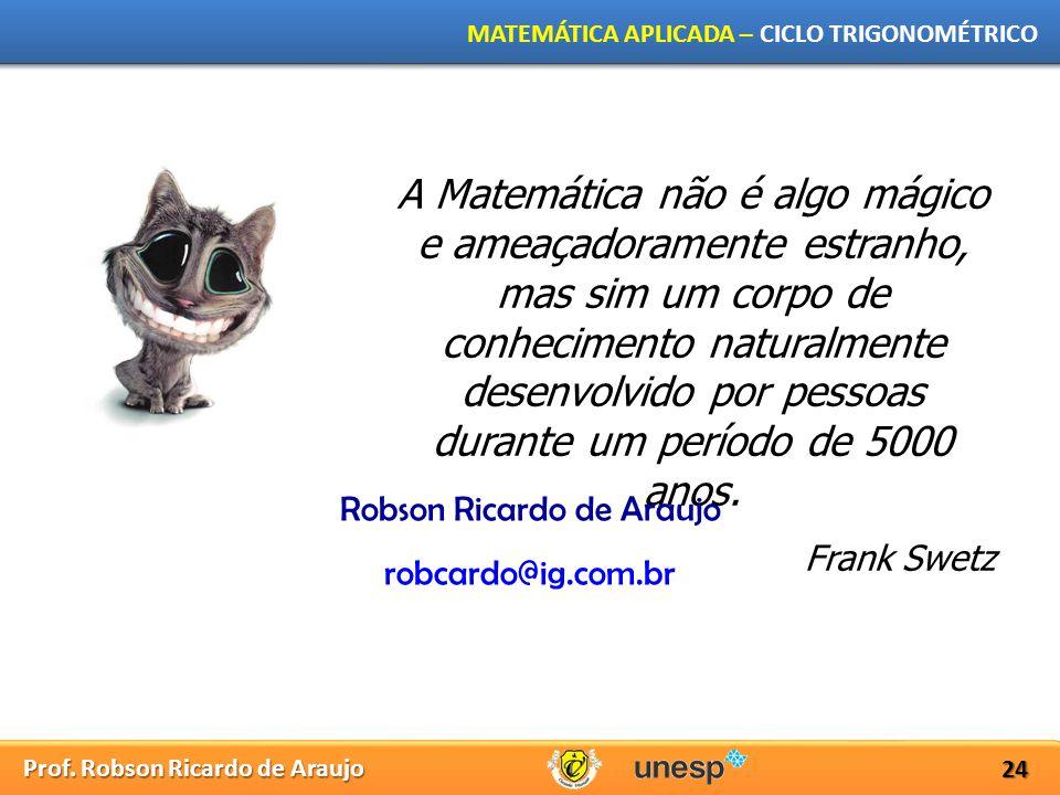 Prof. Robson Ricardo de Araujo MATEMÁTICA APLICADA – CICLO TRIGONOMÉTRICO 24 A Matemática não é algo mágico e ameaçadoramente estranho, mas sim um cor