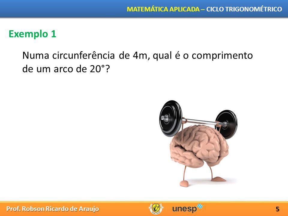 Prof. Robson Ricardo de Araujo MATEMÁTICA APLICADA – CICLO TRIGONOMÉTRICO 5 Exemplo 1 Numa circunferência de 4m, qual é o comprimento de um arco de 20