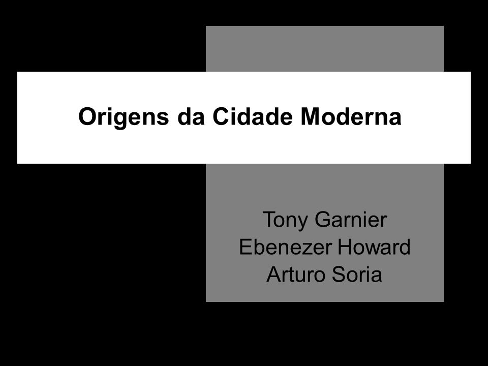 Origens da Cidade Moderna Tony Garnier Ebenezer Howard Arturo Soria