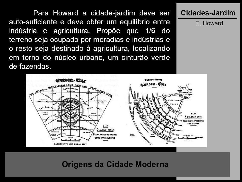E. Howard Origens da Cidade Moderna Cidades-JardimPara Howard a cidade-jardim deve ser auto-suficiente e deve obter um equilíbrio entre indústria e ag
