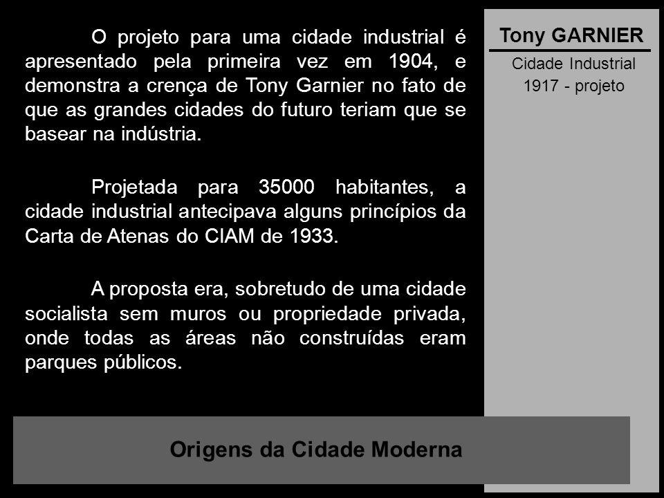 Cidade Industrial 1917 - projeto Origens da Cidade Moderna Tony GARNIER O projeto para uma cidade industrial é apresentado pela primeira vez em 1904,