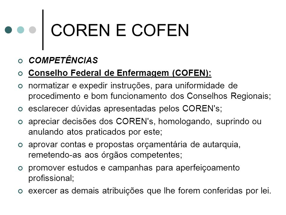 COREN E COFEN COMPETÊNCIAS Conselho Federal de Enfermagem (COFEN): normatizar e expedir instruções, para uniformidade de procedimento e bom funcioname