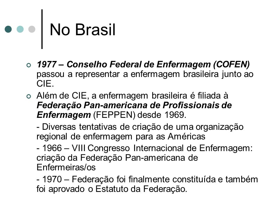 No Brasil 1977 – Conselho Federal de Enfermagem (COFEN) passou a representar a enfermagem brasileira junto ao CIE. Além de CIE, a enfermagem brasileir