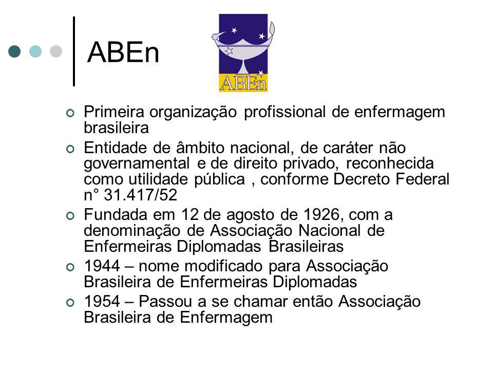 ABEn Primeira organização profissional de enfermagem brasileira Entidade de âmbito nacional, de caráter não governamental e de direito privado, reconhecida como utilidade pública, conforme Decreto Federal n° 31.417/52 Fundada em 12 de agosto de 1926, com a denominação de Associação Nacional de Enfermeiras Diplomadas Brasileiras 1944 – nome modificado para Associação Brasileira de Enfermeiras Diplomadas 1954 – Passou a se chamar então Associação Brasileira de Enfermagem