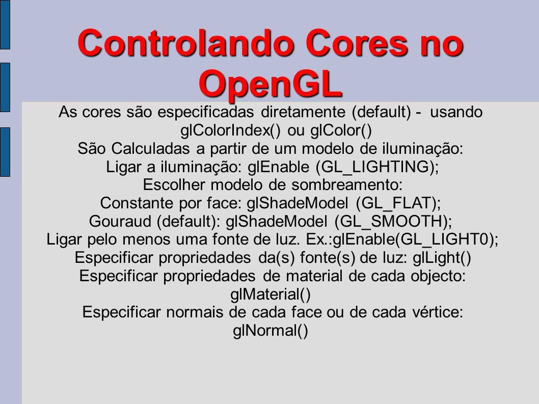 Controlando Cores no OpenGL As cores são especificadas diretamente (default) - usando glColorIndex() ou glColor() São Calculadas a partir de um modelo