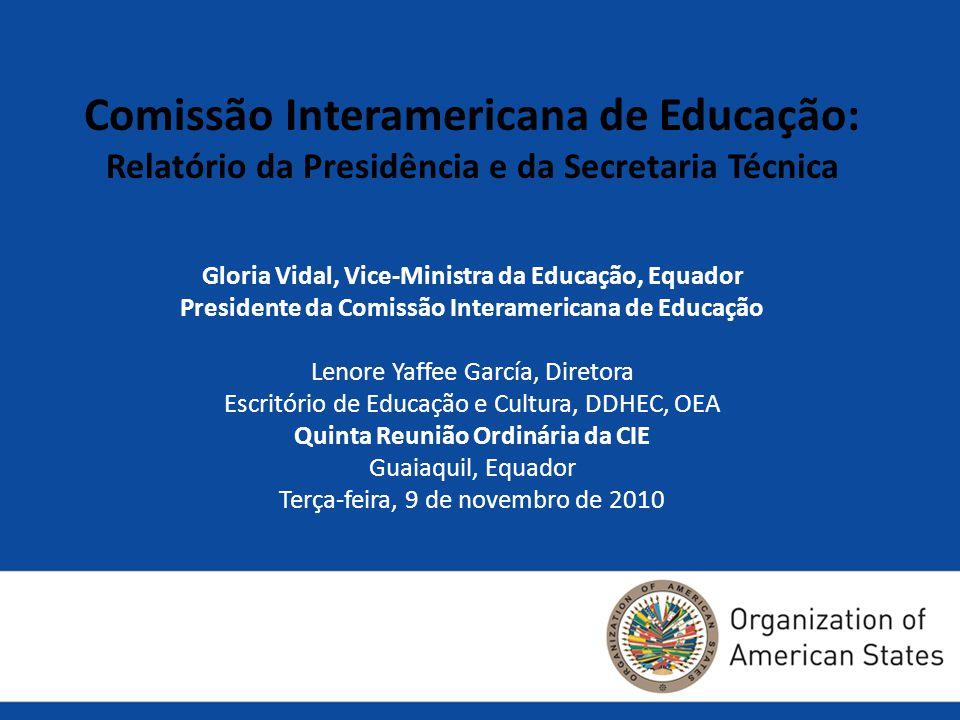 Gloria Vidal, Vice-Ministra da Educação, Equador Presidente da Comissão Interamericana de Educação Lenore Yaffee García, Diretora Escritório de Educação e Cultura, DDHEC, OEA Quinta Reunião Ordinária da CIE Guaiaquil, Equador Terça-feira, 9 de novembro de 2010 Comissão Interamericana de Educação: Relatório da Presidência e da Secretaria Técnica
