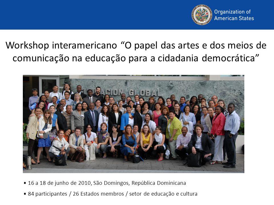 Workshop interamericano O papel das artes e dos meios de comunicação na educação para a cidadania democrática 16 a 18 de junho de 2010, São Domingos, República Dominicana 84 participantes / 26 Estados membros / setor de educação e cultura
