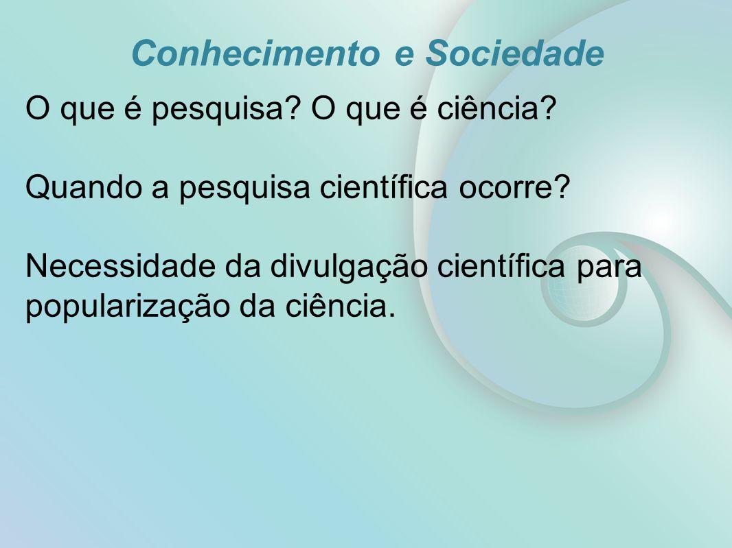 Conhecimento e Sociedade O que é pesquisa? O que é ciência? Quando a pesquisa científica ocorre? Necessidade da divulgação científica para popularizaç