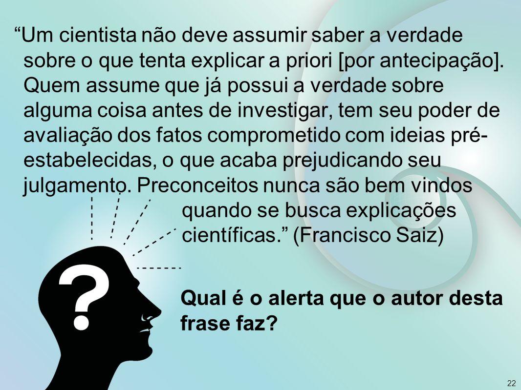 """22 """"Um cientista não deve assumir saber a verdade sobre o que tenta explicar a priori [por antecipação]. Quem assume que já possui a verdade sobre alg"""