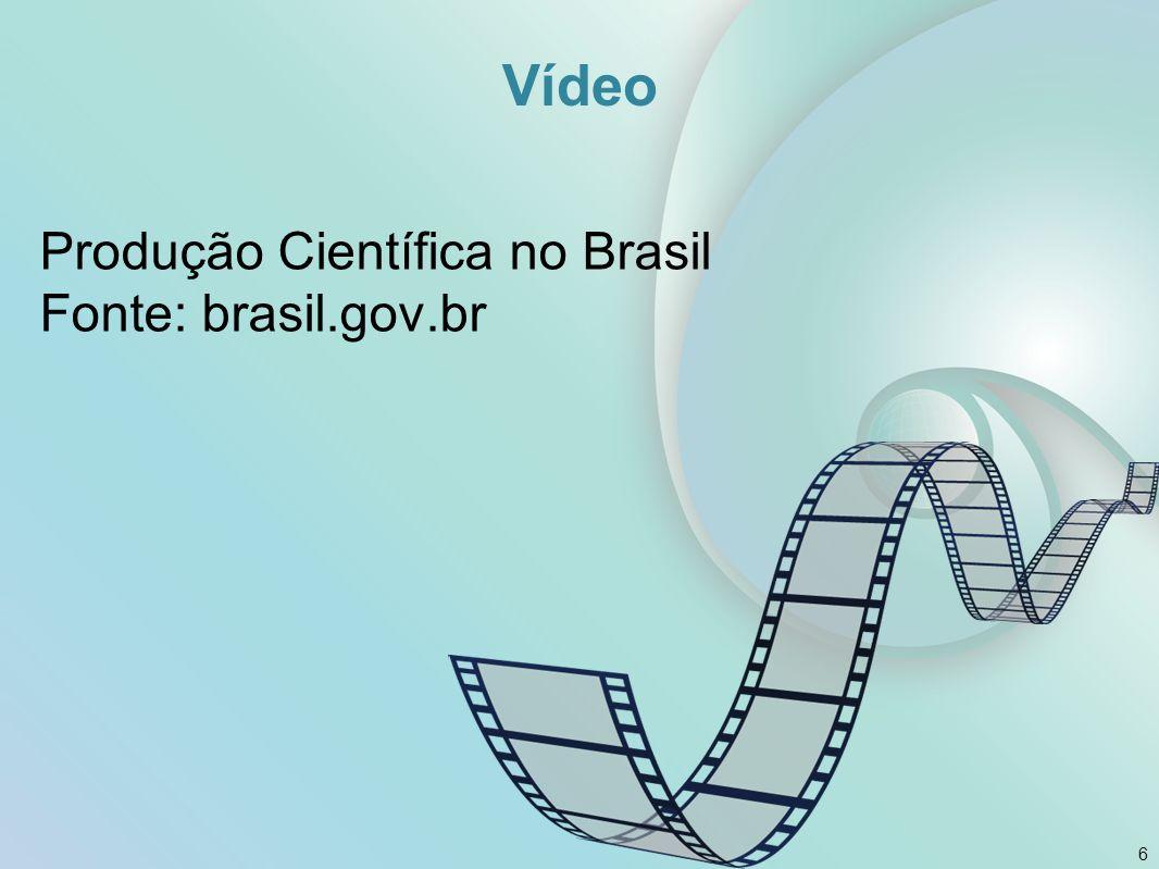 Vídeo Produção Científica no Brasil Fonte: brasil.gov.br 6