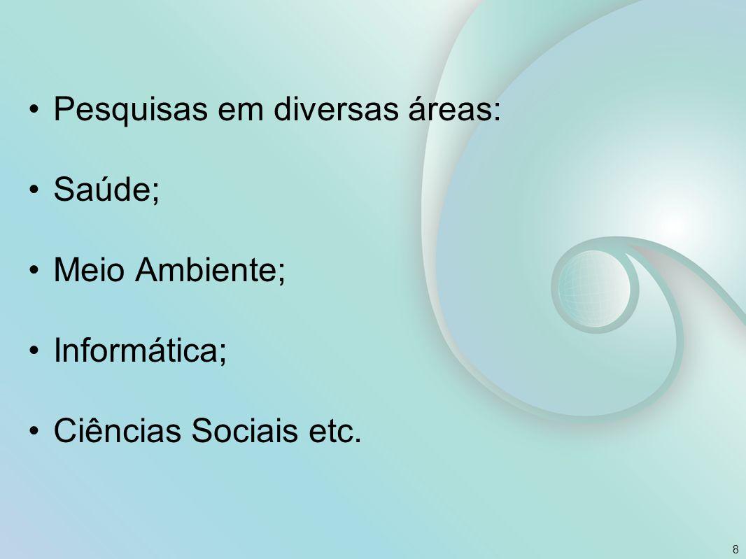 Pesquisas em diversas áreas: Saúde; Meio Ambiente; Informática; Ciências Sociais etc. 8