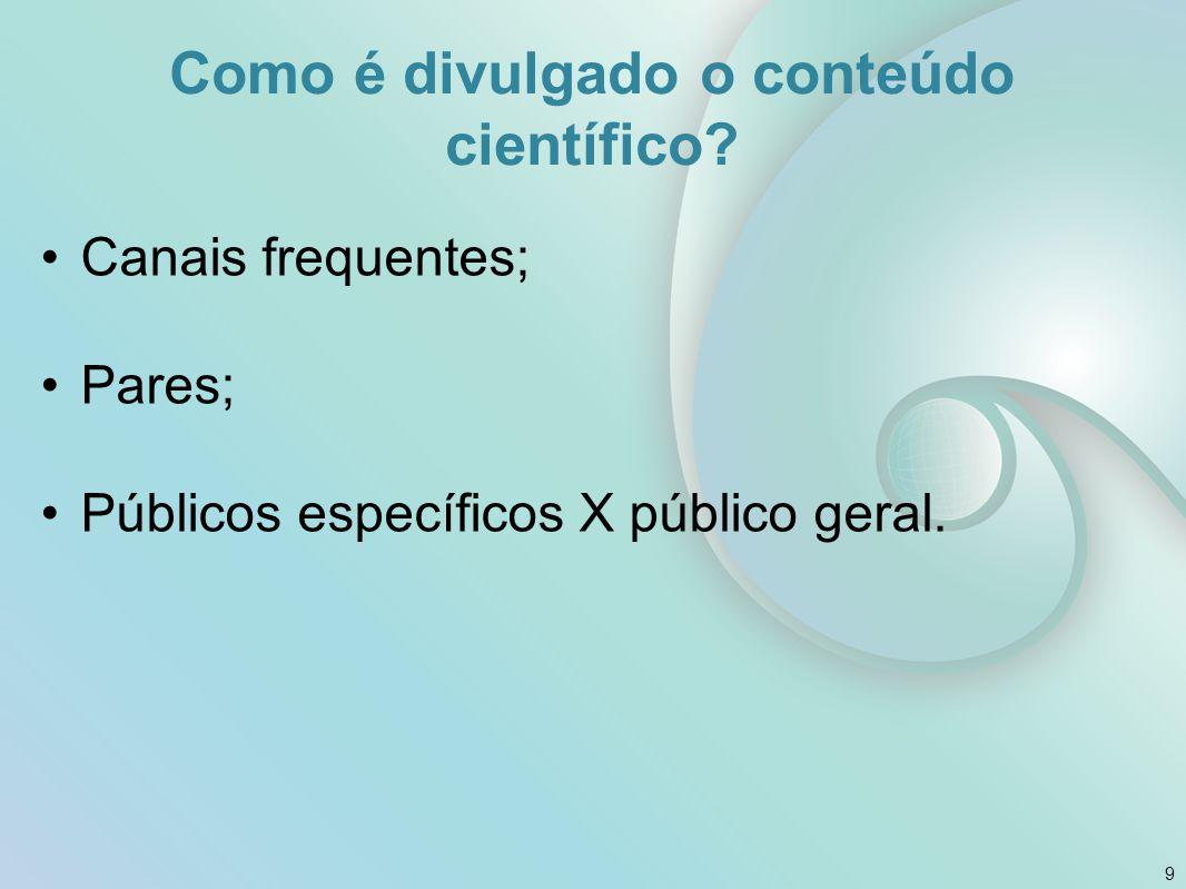 Como é divulgado o conteúdo científico? Canais frequentes; Pares; Públicos específicos X público geral. 9