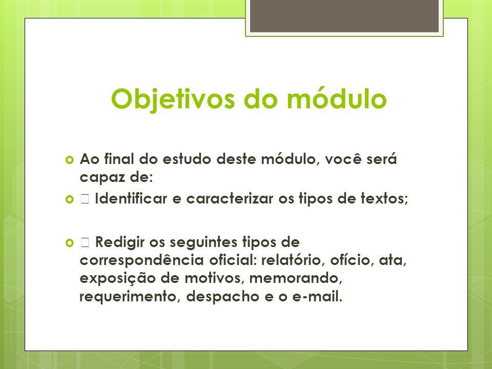 Objetivos do módulo  Ao final do estudo deste módulo, você será capaz de:   Identificar e caracterizar os tipos de textos;   Redigir os seguintes