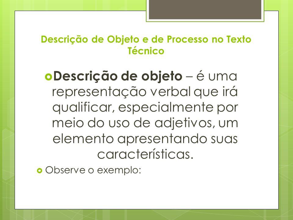 Descrição de Objeto e de Processo no Texto Técnico  Descrição de objeto – é uma representação verbal que irá qualificar, especialmente por meio do us