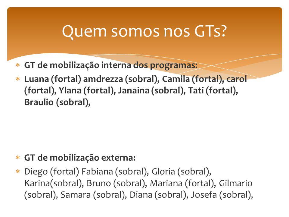  GT de mobilização interna dos programas:  Luana (fortal) amdrezza (sobral), Camila (fortal), carol (fortal), Ylana (fortal), Janaina (sobral), Tati (fortal), Braulio (sobral),  GT de mobilização externa:  Diego (fortal) Fabiana (sobral), Gloria (sobral), Karina(sobral), Bruno (sobral), Mariana (fortal), Gilmario (sobral), Samara (sobral), Diana (sobral), Josefa (sobral), Quem somos nos GTs?