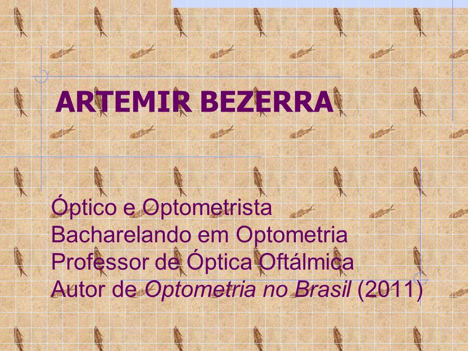 ARTEMIR BEZERRA Óptico e Optometrista Bacharelando em Optometria Professor de Óptica Oftálmica Autor de Optometria no Brasil (2011)