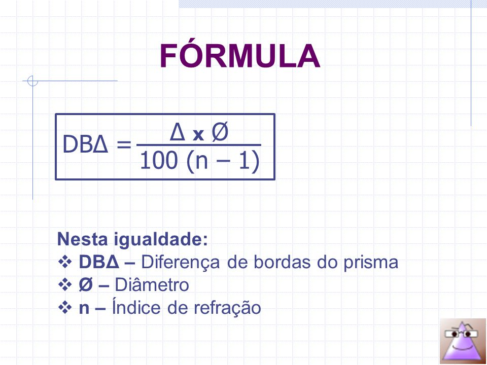 FÓRMULA DBΔ = Δ x Ø 100 (n – 1) Nesta igualdade:  DBΔ – Diferença de bordas do prisma  Ø – Diâmetro  n – Índice de refração