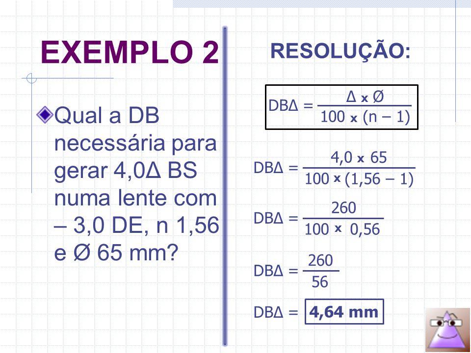 EXEMPLO 2 Qual a DB necessária para gerar 4,0Δ BS numa lente com – 3,0 DE, n 1,56 e Ø 65 mm.