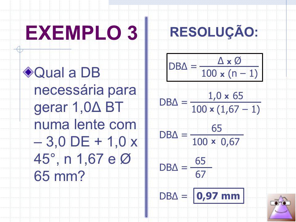 EXEMPLO 3 Qual a DB necessária para gerar 1,0Δ BT numa lente com – 3,0 DE + 1,0 x 45°, n 1,67 e Ø 65 mm.