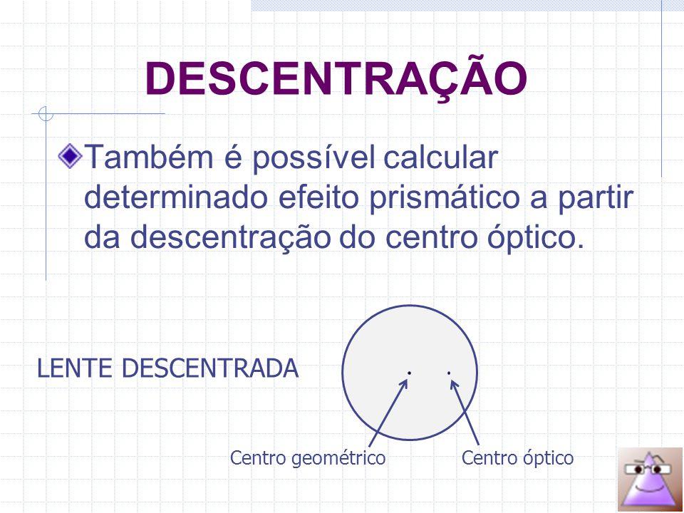 DESCENTRAÇÃO Também é possível calcular determinado efeito prismático a partir da descentração do centro óptico.