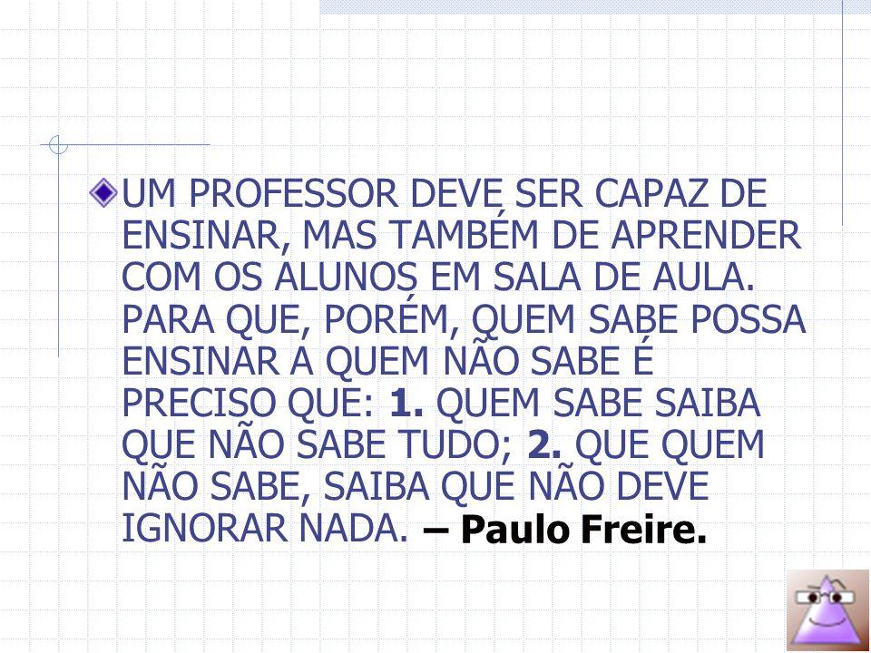 UM PROFESSOR DEVE SER CAPAZ DE ENSINAR, MAS TAMBÉM DE APRENDER COM OS ALUNOS EM SALA DE AULA.