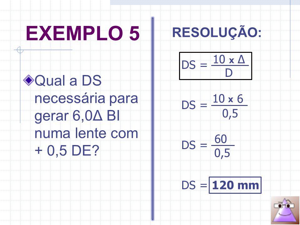 EXEMPLO 5 Qual a DS necessária para gerar 6,0Δ BI numa lente com + 0,5 DE.