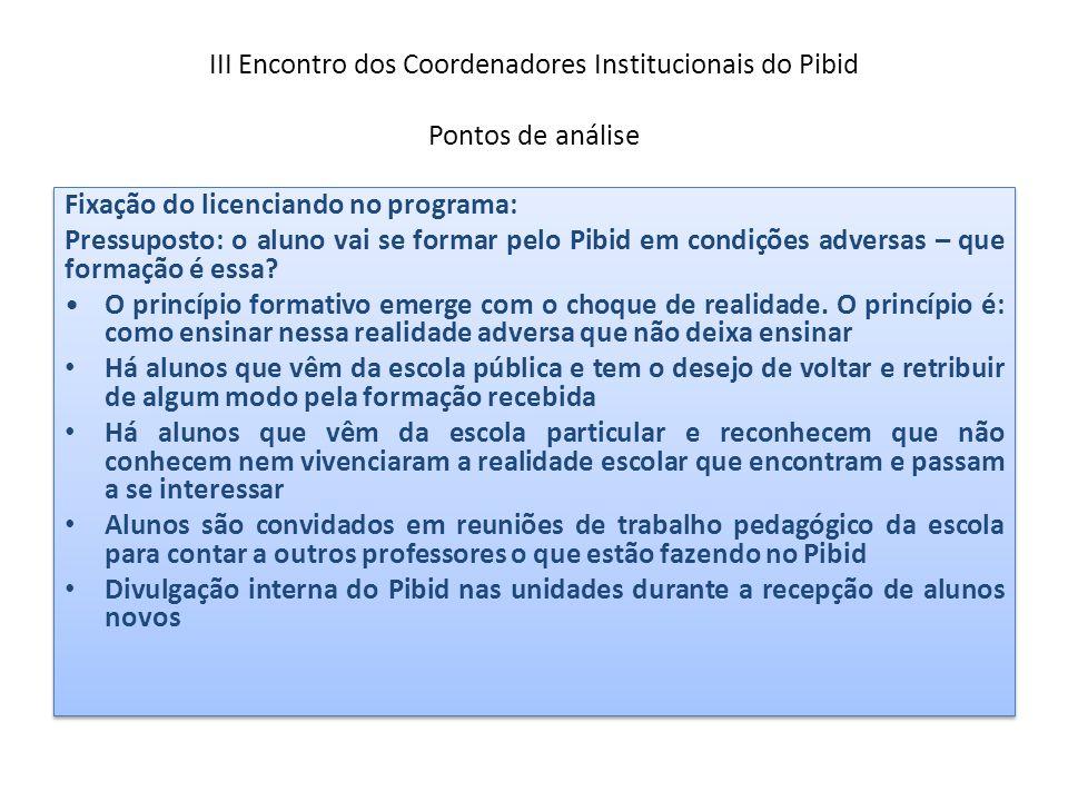 III Encontro dos Coordenadores Institucionais do Pibid Pontos de análise Fixação do licenciando no programa: Pressuposto: o aluno vai se formar pelo P