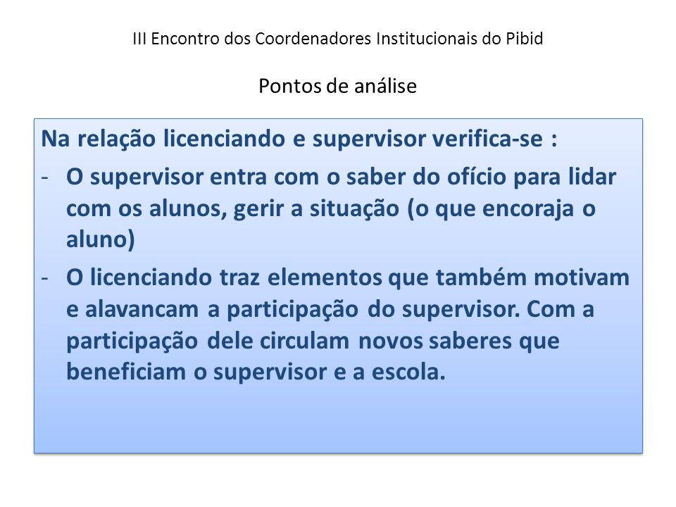 III Encontro dos Coordenadores Institucionais do Pibid Pontos de análise Na relação licenciando e supervisor verifica-se : -O supervisor entra com o s