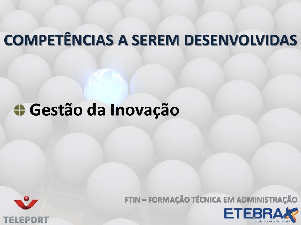FTIN – FORMAÇÃO TÉCNICA EM ADMINISTRAÇÃO COMPETÊNCIAS A SEREM DESENVOLVIDAS Gestão da Inovação