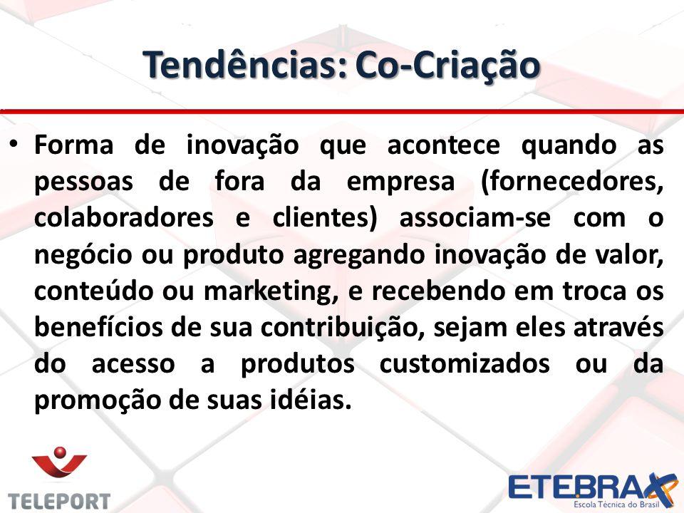 Tendências: Co-Criação Forma de inovação que acontece quando as pessoas de fora da empresa (fornecedores, colaboradores e clientes) associam-se com o