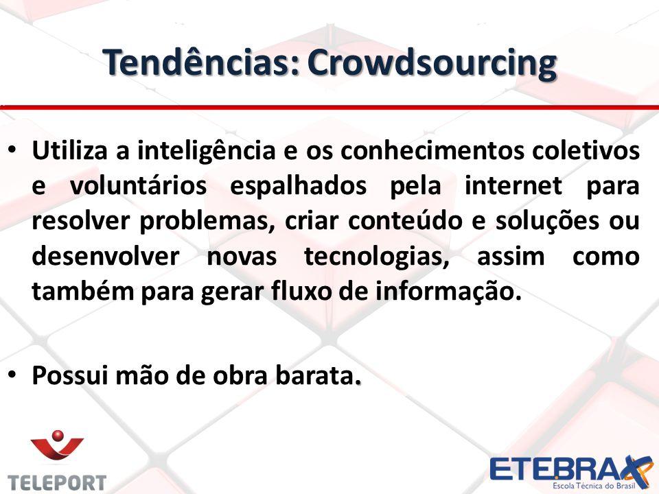 Tendências: Crowdsourcing Utiliza a inteligência e os conhecimentos coletivos e voluntários espalhados pela internet para resolver problemas, criar co