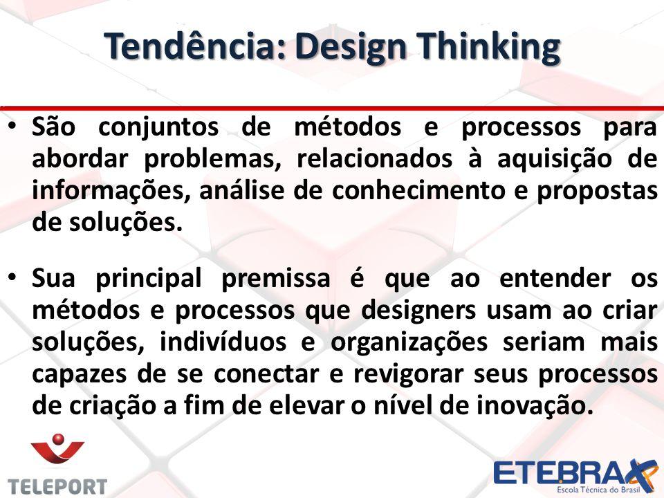 Tendência: Design Thinking São conjuntos de métodos e processos para abordar problemas, relacionados à aquisição de informações, análise de conhecimen