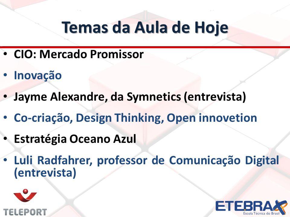 Temas da Aula de Hoje CIO: Mercado Promissor Inovação Jayme Alexandre, da Symnetics (entrevista) Co-criação, Design Thinking, Open innovetion Estratég