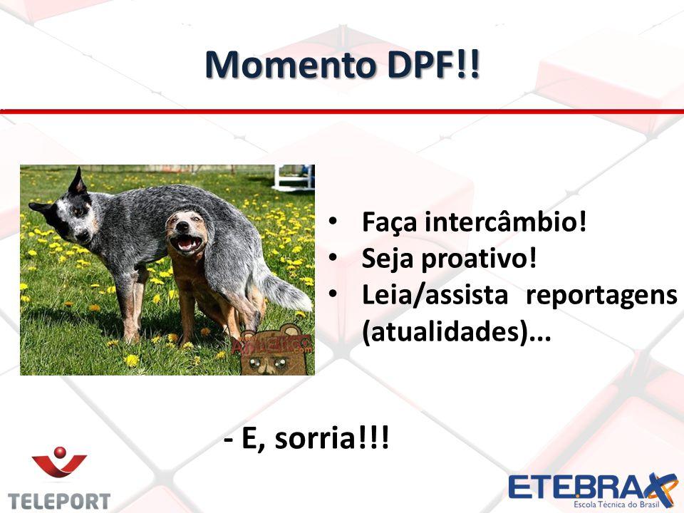 Momento DPF!! - E, sorria!!! Faça intercâmbio! Seja proativo! Leia/assista reportagens (atualidades)...