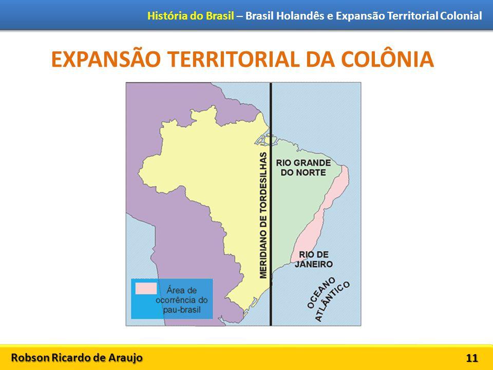 Robson Ricardo de Araujo História do Brasil – Brasil Holandês e Expansão Territorial Colonial 11 EXPANSÃO TERRITORIAL DA COLÔNIA