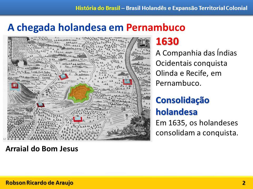 Robson Ricardo de Araujo História do Brasil – Brasil Holandês e Expansão Territorial Colonial 2 A chegada holandesa em Pernambuco 1630 A Companhia das Índias Ocidentais conquista Olinda e Recife, em Pernambuco.