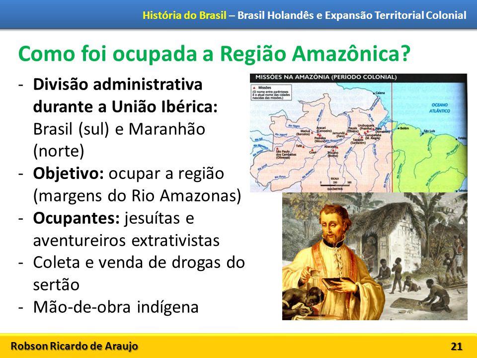 Robson Ricardo de Araujo História do Brasil – Brasil Holandês e Expansão Territorial Colonial 21 Como foi ocupada a Região Amazônica.
