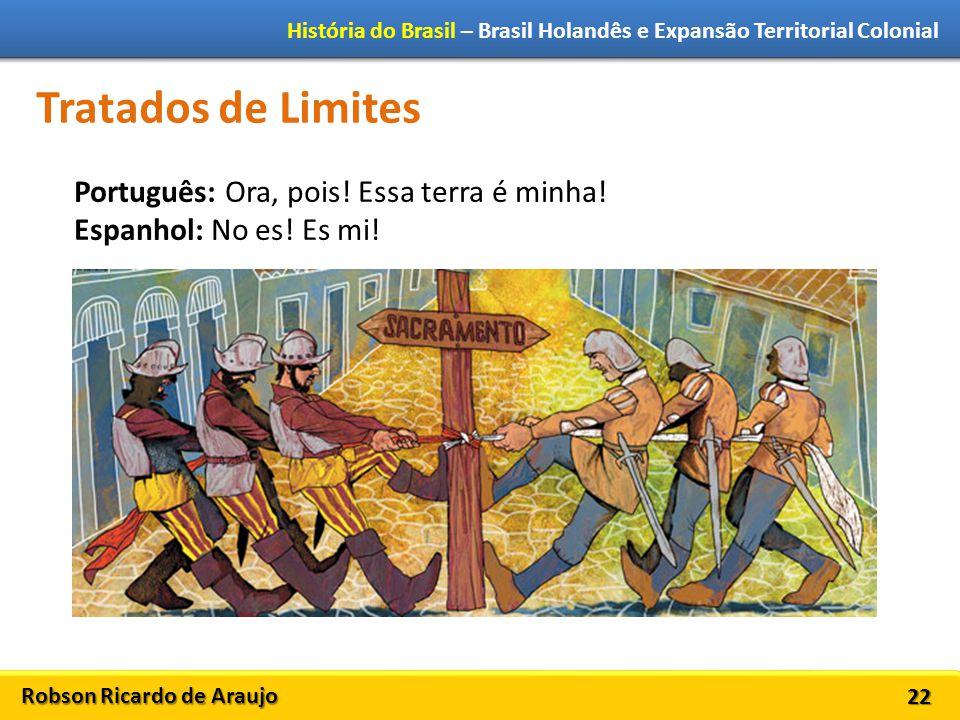Robson Ricardo de Araujo História do Brasil – Brasil Holandês e Expansão Territorial Colonial 22 Tratados de Limites Português: Ora, pois.