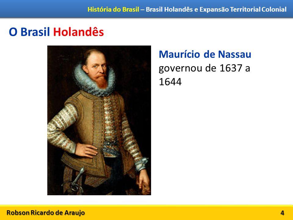 Robson Ricardo de Araujo História do Brasil – Brasil Holandês e Expansão Territorial Colonial 4 O Brasil Holandês Maurício de Nassau governou de 1637 a 1644