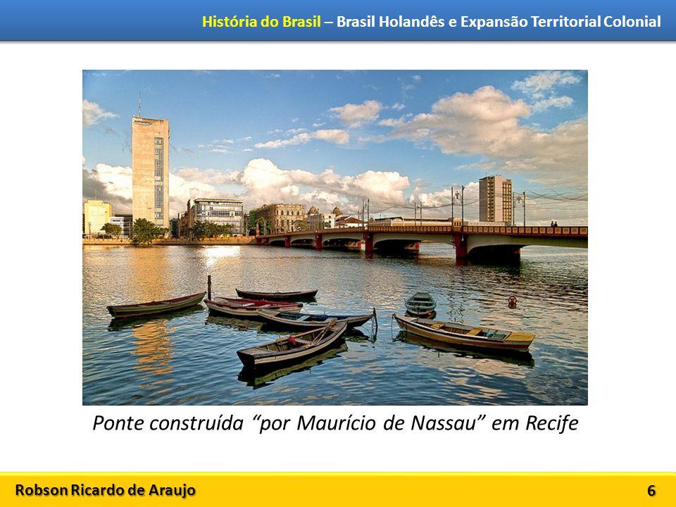 Robson Ricardo de Araujo História do Brasil – Brasil Holandês e Expansão Territorial Colonial 6 Ponte construída por Maurício de Nassau em Recife