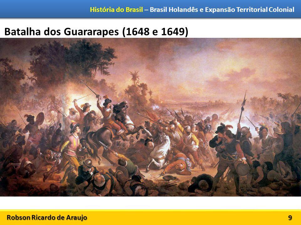 Robson Ricardo de Araujo História do Brasil – Brasil Holandês e Expansão Territorial Colonial 9 Batalha dos Guararapes (1648 e 1649)