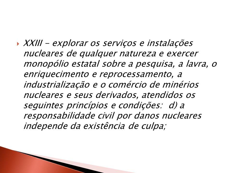 XXIII - explorar os serviços e instalações nucleares de qualquer natureza e exercer monopólio estatal sobre a pesquisa, a lavra, o enriquecimento e