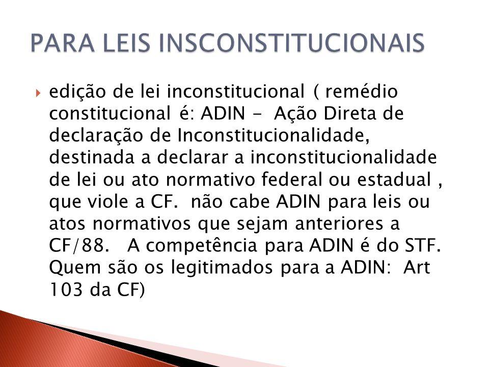  edição de lei inconstitucional ( remédio constitucional é: ADIN - Ação Direta de declaração de Inconstitucionalidade, destinada a declarar a inconst