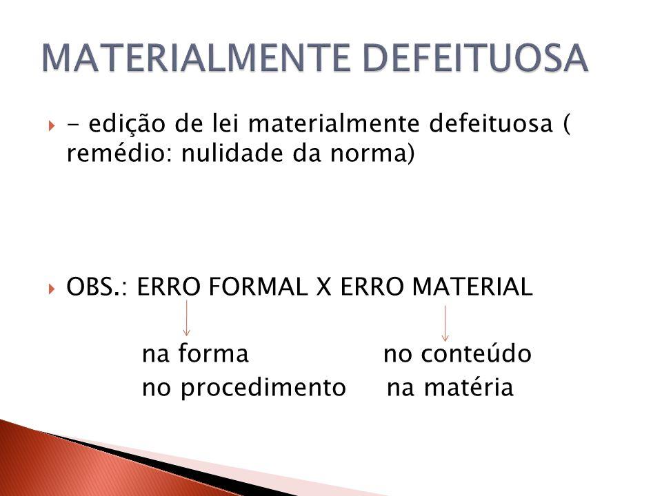  - edição de lei materialmente defeituosa ( remédio: nulidade da norma)  OBS.: ERRO FORMAL X ERRO MATERIAL na forma no conteúdo no procedimento na m