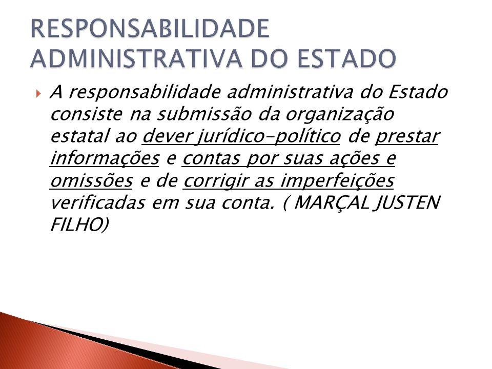  A responsabilidade administrativa do Estado consiste na submissão da organização estatal ao dever jurídico-político de prestar informações e contas