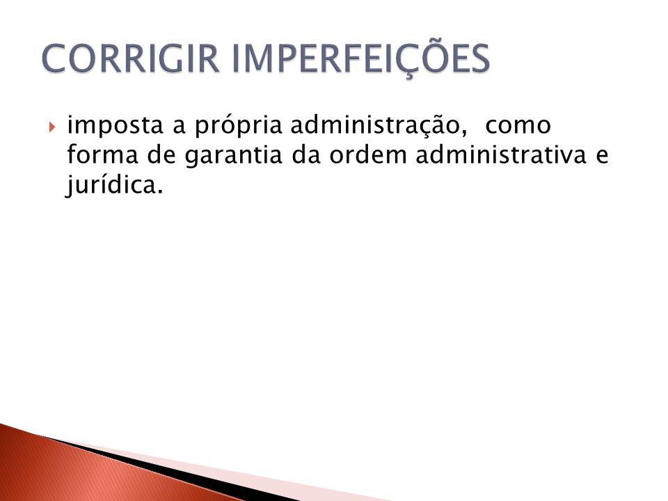  imposta a própria administração, como forma de garantia da ordem administrativa e jurídica.