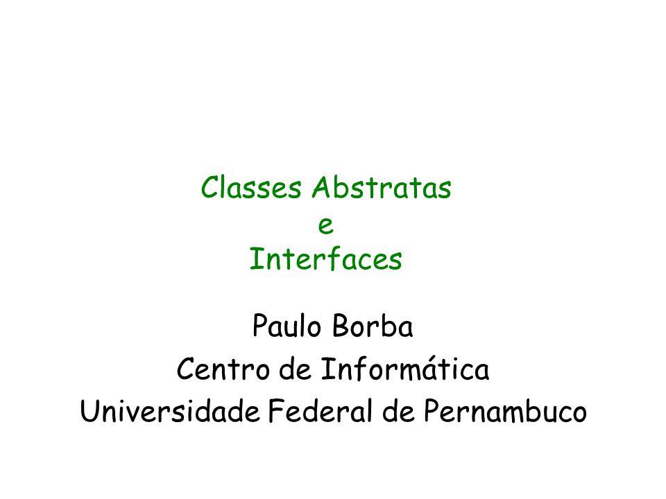 Paulo Borba Centro de Informática Universidade Federal de Pernambuco Classes Abstratas e Interfaces