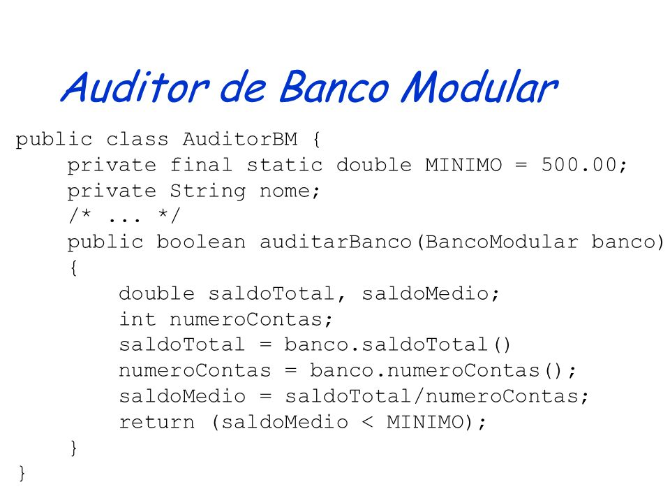 Auditor de Banco public class AuditorB { private final static double MINIMO = 500.00; private String nome; /*... */ public boolean auditarBanco(Banco